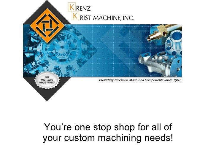 You're one stop shop for all of your custom machining needs!