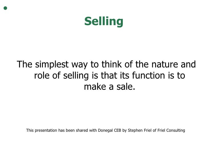 Selling <ul><ul><li>The simplest way to think of the nature and role of selling is that its function is to make a sale. </...