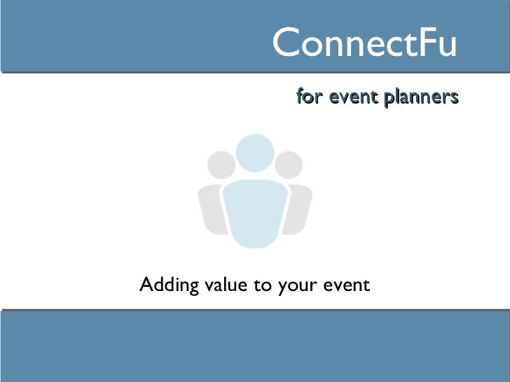 ConnectFu <ul><li>for event planners </li></ul>Adding value to your event