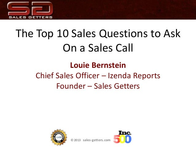 © 2013 sales-getters.com The Top 10 Sales Questions to Ask On a Sales Call Louie Bernstein Chief Sales Officer – Izenda Re...