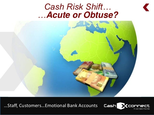 Cash Risk Shift… …Acute or Obtuse?  …Staff, Customers…Emotional Bank Accounts  > we take the risk