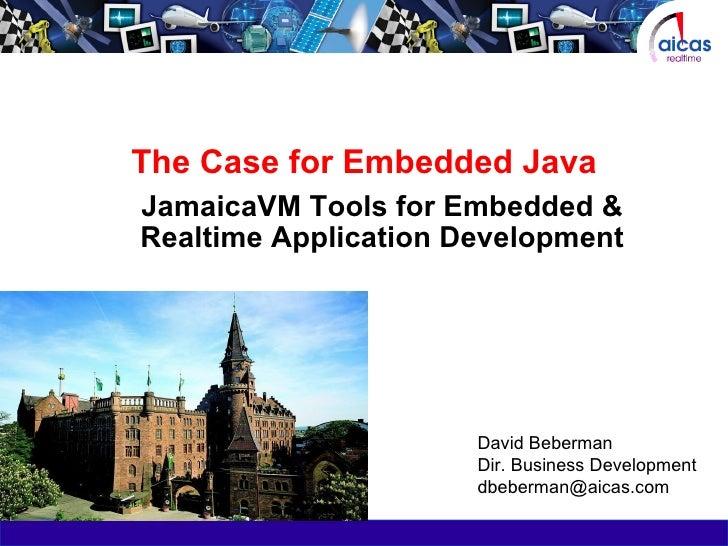 The Case for Embedded Java JamaicaVM Tools for Embedded & Realtime Application Development David Beberman Dir. Business De...