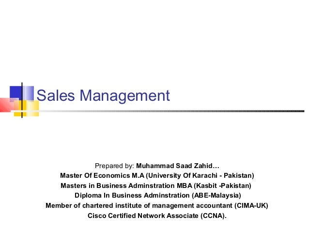 Sales Management Prepared by: Muhammad Saad Zahid… Master Of Economics M.A (University Of Karachi - Pakistan) Masters in B...