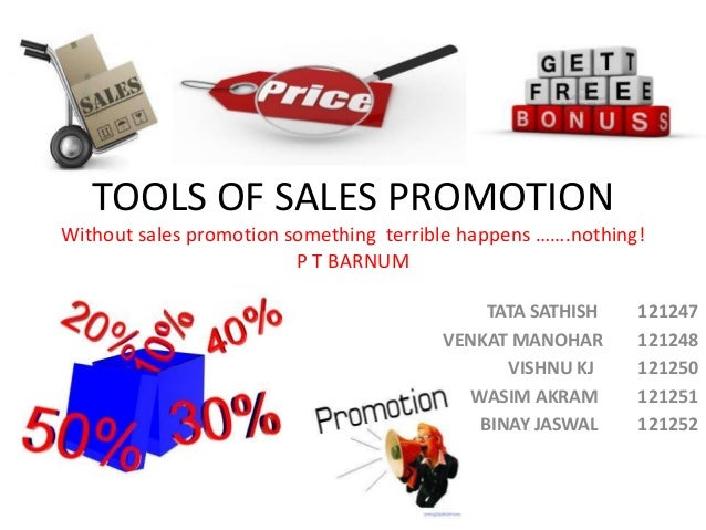 TOOLS OF SALES PROMOTION Without sales promotion something terrible happens …….nothing! P T BARNUM TATA SATHISH 121247 VEN...