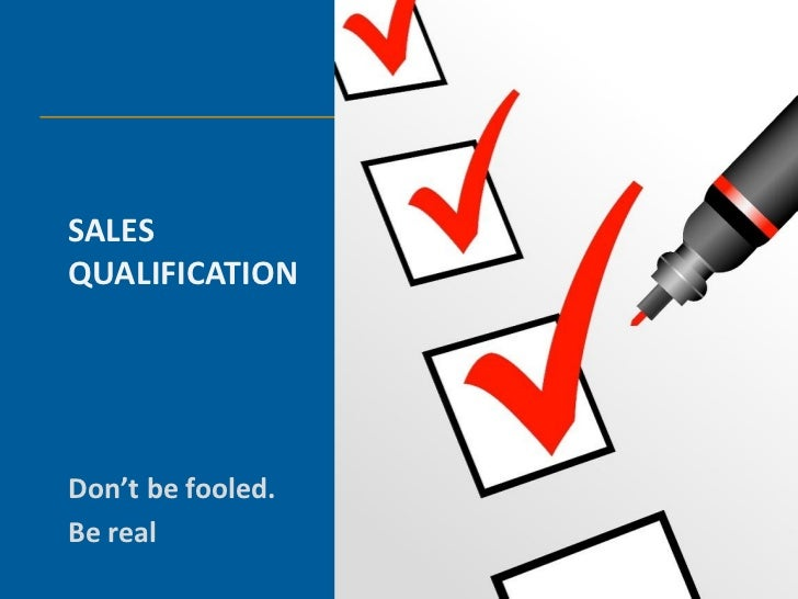 SALESQUALIFICATIONDon't be fooled.Be real