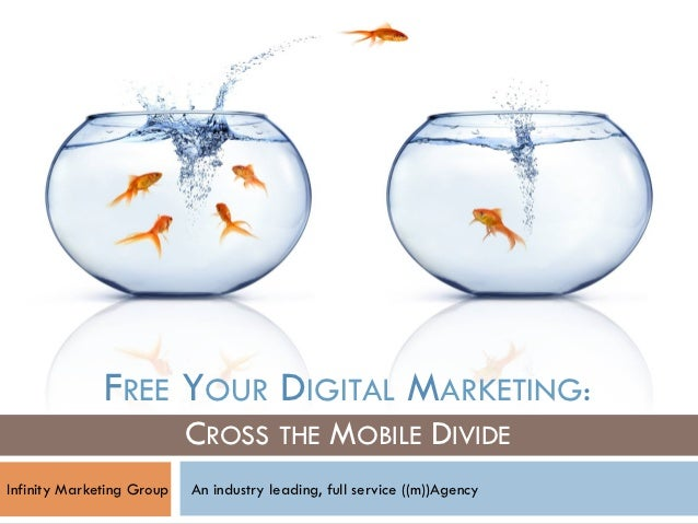 FREE YOUR DIGITAL MARKETING:                           CROSS THE MOBILE DIVIDEInfinity Marketing Group   An industry leadi...