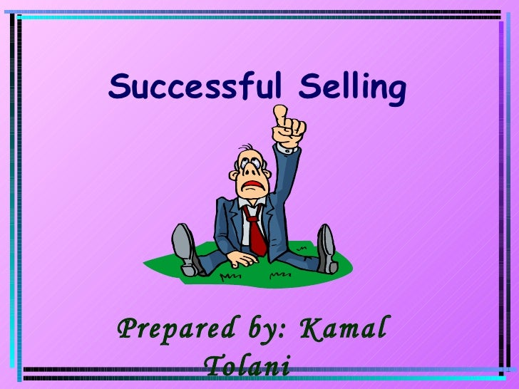 Prepared by: Kamal Tolani  Successful Selling