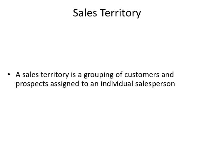 Sales Territory• A sales territory is a grouping of customers and  prospects assigned to an individual salesperson