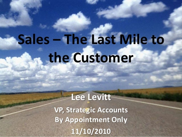 Sales – The Last Mile to the Customer Lee Levitt VP, Strategic Accounts By Appointment Only 11/10/2010