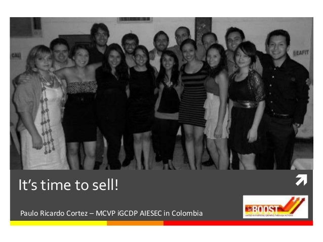 It's time to sell!                                     Paulo Ricardo Cortez – MCVP iGCDP AIESEC in Colombia