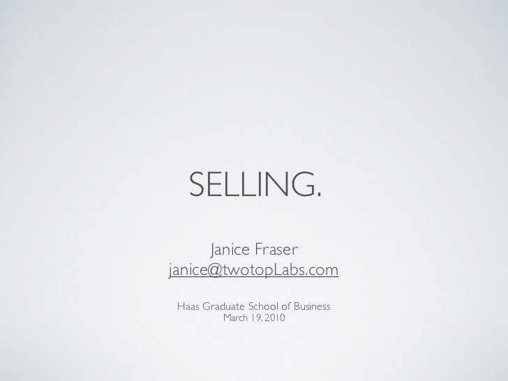 SELLING.       Janice Fraser janice@twotopLabs.com  Haas Graduate School of Business           March 19, 2010