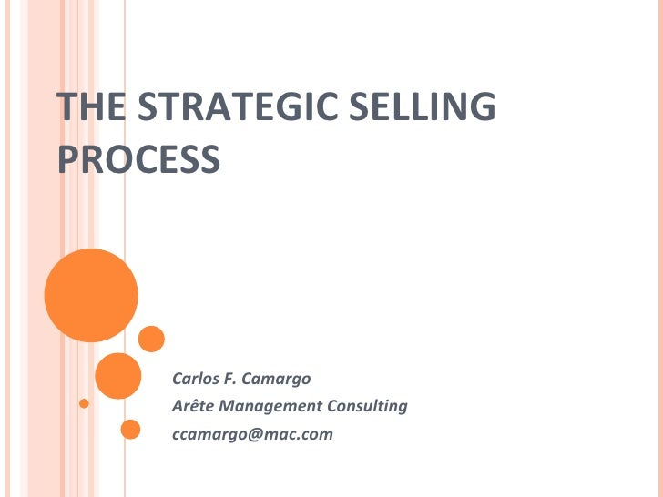 THE STRATEGIC SELLING PROCESS Carlos F. Camargo Arête Management Consulting [email_address]
