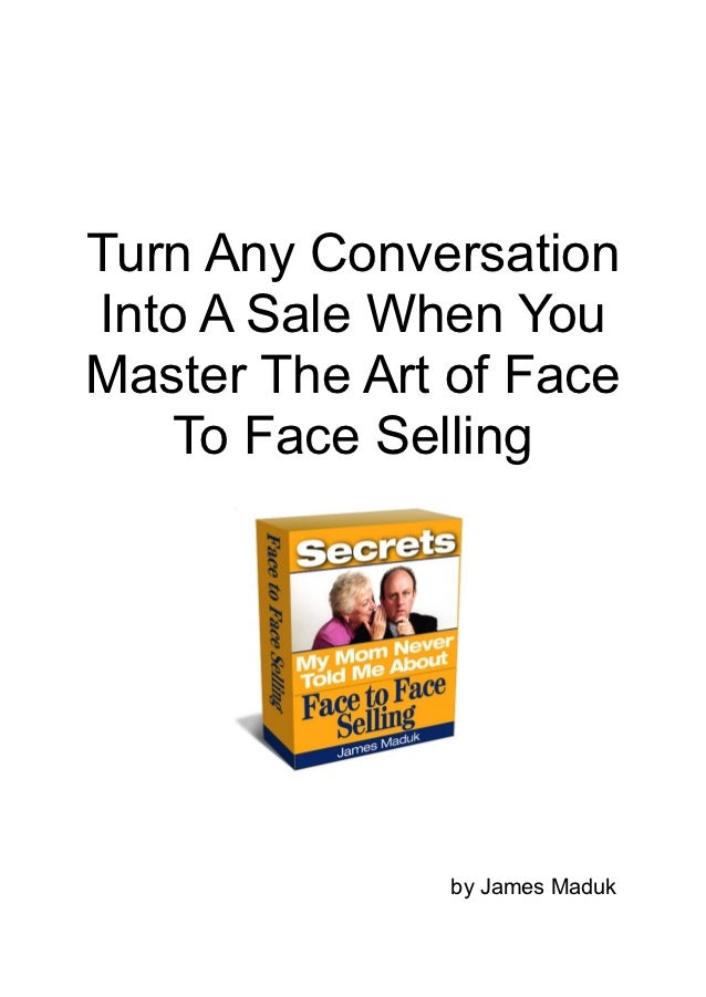 Turn Any ConversationInto A Sale When YouMaster The Art of Face    To Face Selling               by James Maduk