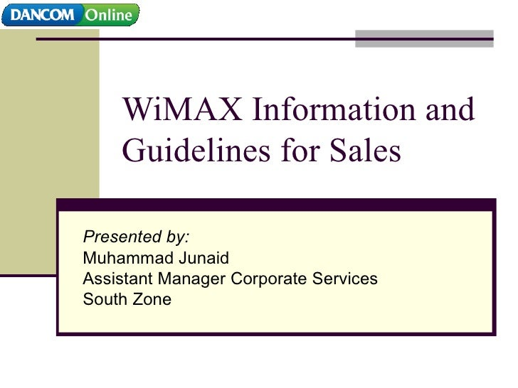 WiMAX Information and Guidelines for Sales Presented by: Muhammad Junaid Assistant Manager Corporate Services South Zone