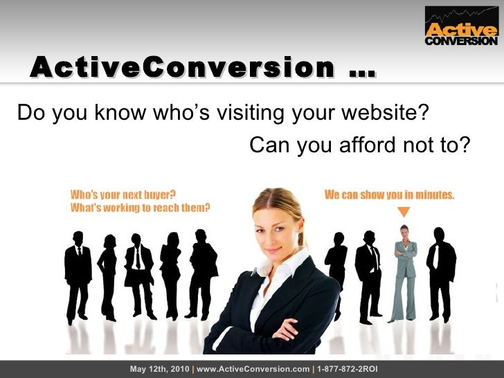 ActiveConversion … May 12th, 2010  |  www.ActiveConversion.com  |  1-877-872-2ROI Do you know who's visiting your website?...