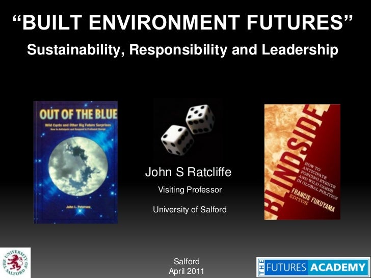 """""""BUILT ENVIRONMENT FUTURES"""" Sustainability, Responsibility and Leadership                  John S Ratcliffe               ..."""