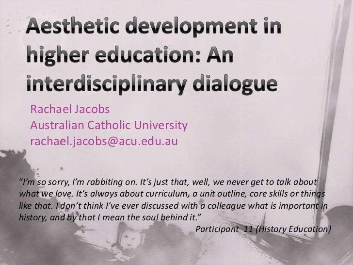 Aesthetic development in higher education: An interdisciplinary dialogue <br />Rachael Jacobs<br />AustralianCatholicUnive...