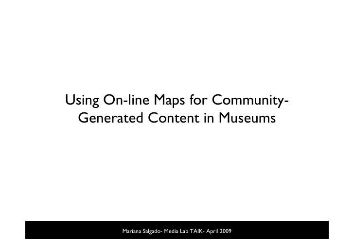 Using On-line Maps for Community-  Generated Content in Museums             Mariana Salgado- Media Lab TAIK- April 2009