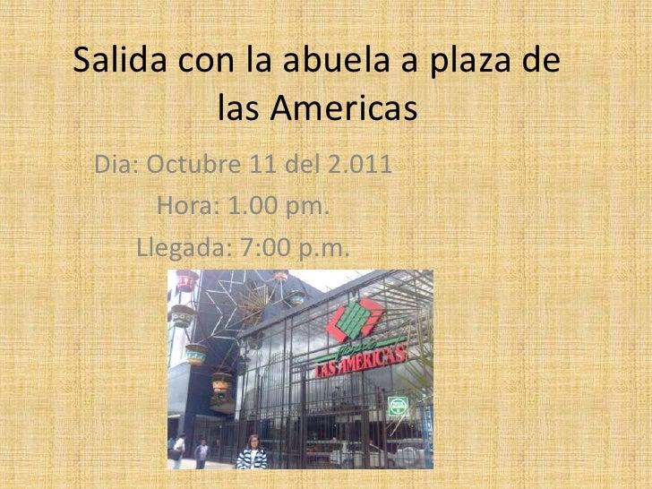 Salida con la abuela a plaza de las Americas<br />Dia: Octubre 11 del 2.011<br />Hora: 1.00 pm.<br />Llegada: 7:00 p.m.<br />