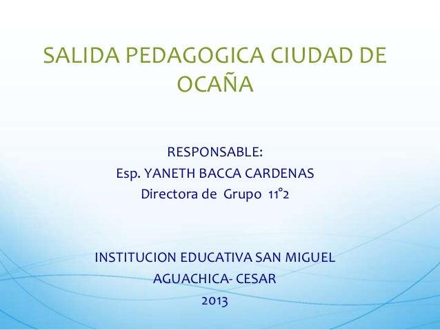 SALIDA PEDAGOGICA CIUDAD DE OCAÑA RESPONSABLE: Esp. YANETH BACCA CARDENAS Directora de Grupo 11°2  INSTITUCION EDUCATIVA S...