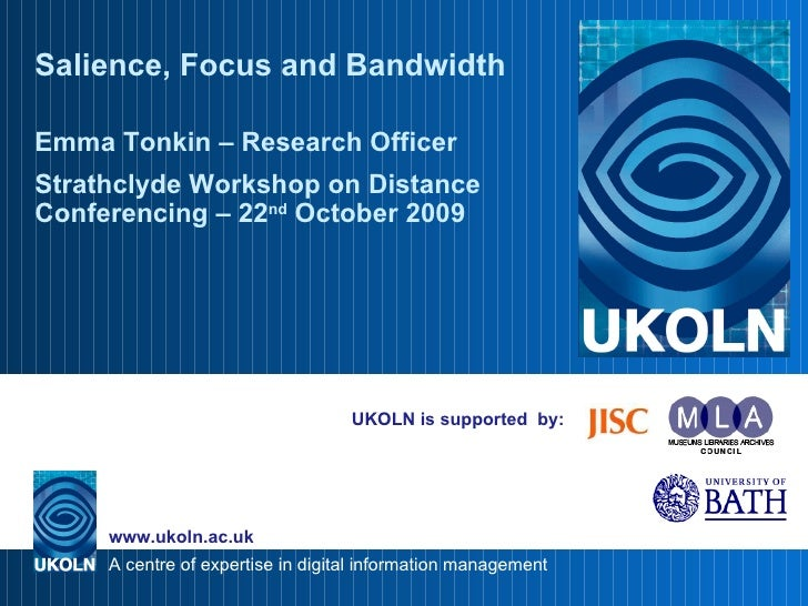 UKOLN is supported  by: Salience, Focus and Bandwidth Emma Tonkin – Research Officer Strathclyde Workshop on Distance Conf...