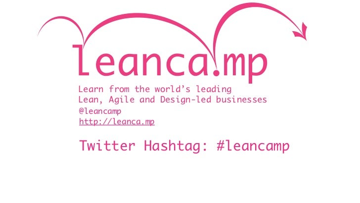 Learn from the world's leadingLean, Agile and Design-led businesses@leancamphttp://leanca.mpTwitter Hashtag: #leancamp