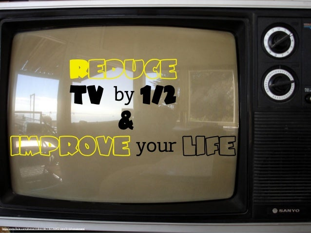 Reduce TV by 1/2 & improve your life http://www.flickr.com/photos/videocrab/116136642/sizes/l/in/photostream/