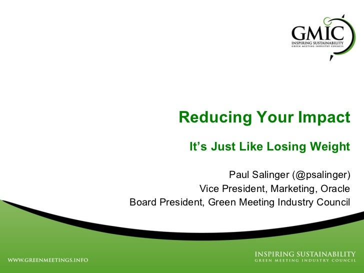 Reducing Your Impact It ' s Just Like Losing Weight Paul Salinger (@psalinger) Vice President, Marketing, Oracle Board Pre...