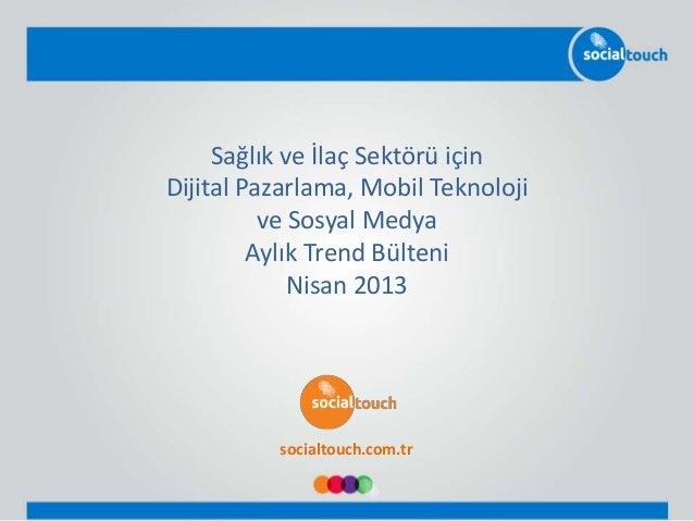 Sağlık ve İlaç Sektörü içinDijital Pazarlama, Mobil Teknolojive Sosyal MedyaAylık Trend BülteniNisan 2013socialtouch.com.tr