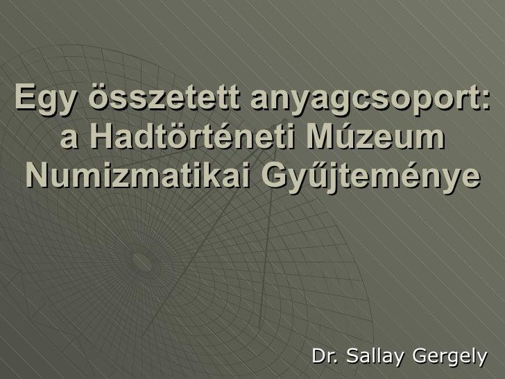 Egy összetett anyagcsoport: a Hadtörténeti Múzeum Numizmatikai Gyűjteménye Dr. Sallay Gergely