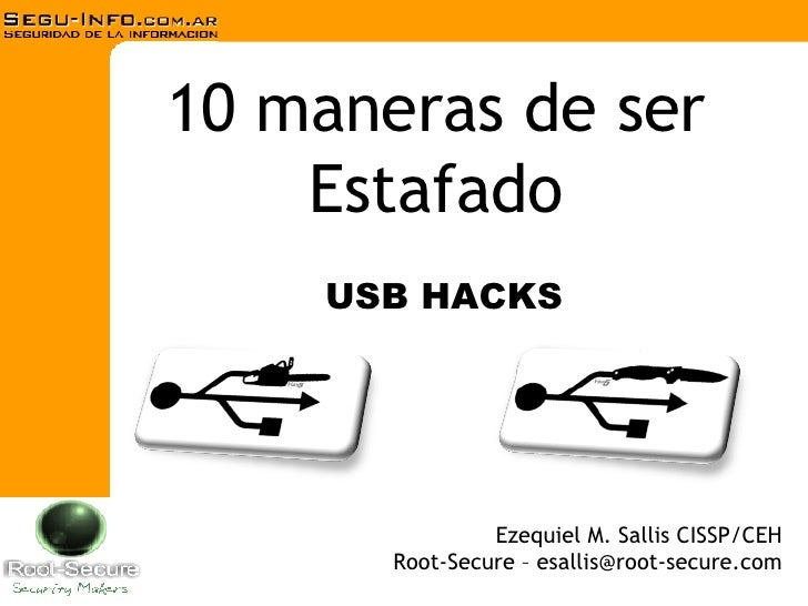 10 maneras de ser Estafado Ezequiel M. Sallis CISSP/CEH Root-Secure – esallis@root-secure.com USB HACKS