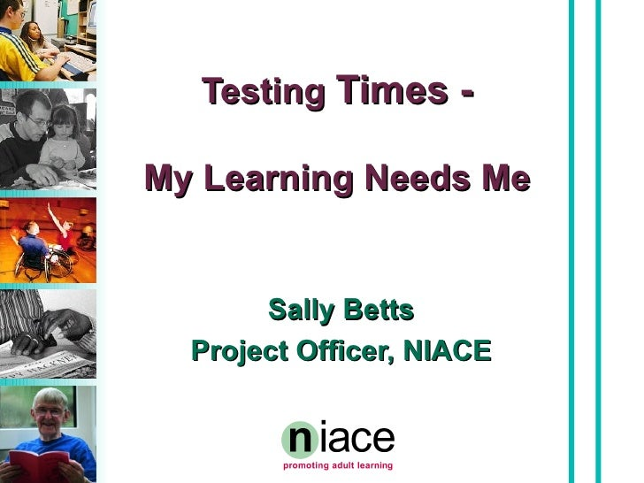 Testing  Times - My Learning Needs Me Sally Betts Project Officer, NIACE