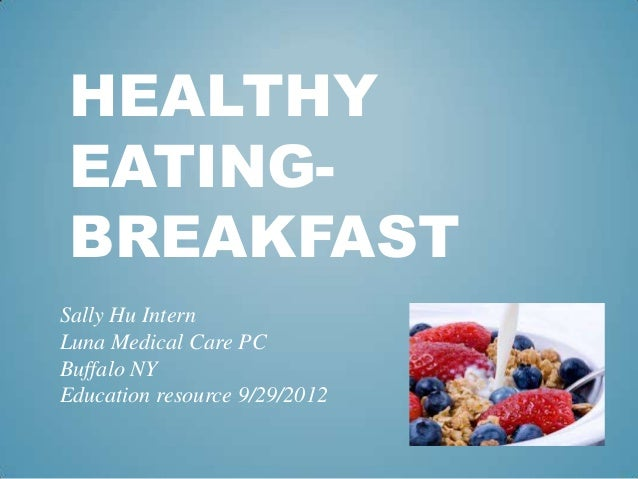 HEALTHY EATING- BREAKFASTSally Hu InternLuna Medical Care PCBuffalo NYEducation resource 9/29/2012