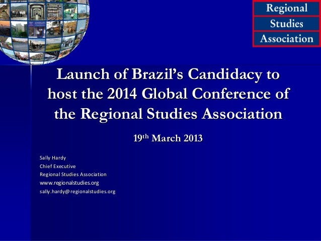 Launch of Brazil's Candidacy to host the 2014 Global Conference of the Regional Studies Association 19th March 2013 Sally ...