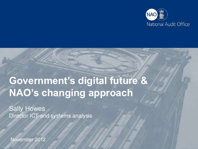 Government's digital future &NAO's changing approachSally HowesDirector ICT and systems analysisNovember 2012