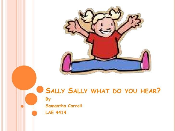 Sally Sally what do you hear?<br />By<br />Samantha Carroll<br />LAE 4414<br />
