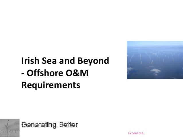 Irish Sea and Beyond - Offshore O&M Requirements  Copyright © Generating Better Limited 2013  Renewable Energy Operations ...