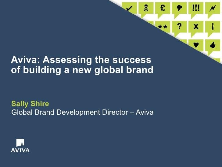Aviva: Assessing the success of building a new global brand Sally Shire Global Brand Development Director – Aviva