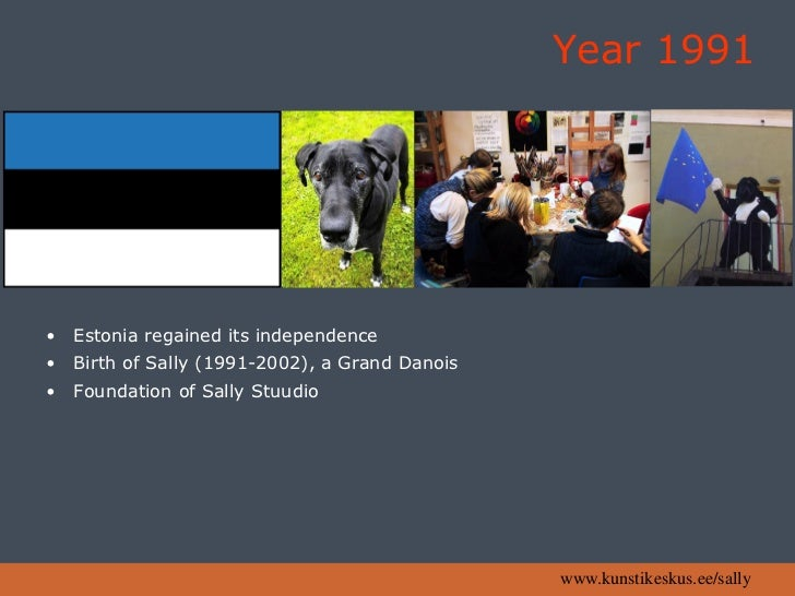 Year 1991     •   Estonia regained its independence •   Birth of Sally (1991-2002), a Grand Danois •   Foundation of Sally...