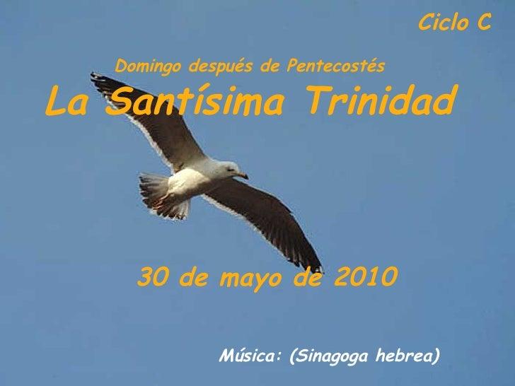 Ciclo  C  Domingo después de Pentecostés La Santísima Trinidad 30 de mayo de 2010   Música: (Sinagoga hebrea)