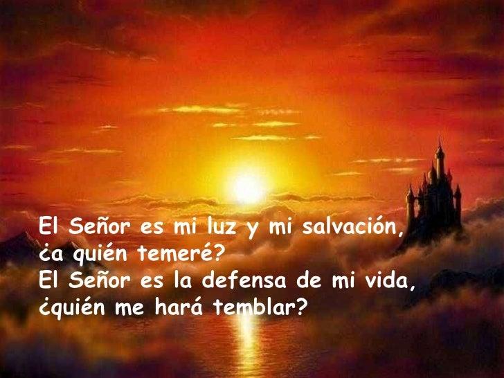Resultado de imagen para El Señor es mi luz y mi salvación, ¿a quién temeré? El Señor es la defensa de mi vida,