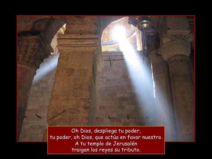 Oh Dios, despliega tu poder, tu poder, oh Dios, que actúa en favor nuestro. A tu templo de Jerusalén traigan los reyes su ...