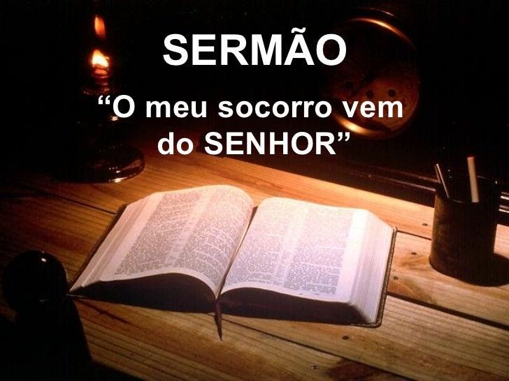 """SERMÃO """" O meu socorro vem  do SENHOR"""""""