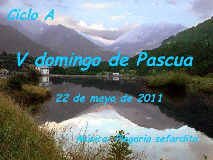 Ciclo A  V domingo de Pascua 22 de mayo de 2011  Música: Plegaria sefardita