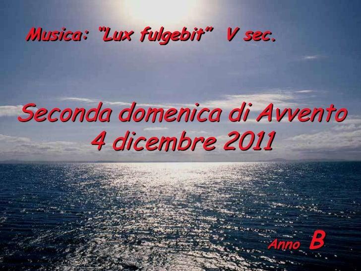 """Musica: """"Lux fulgebit"""" V sec.Seconda domenica di Avvento     4 dicembre 2011                           Anno   B"""