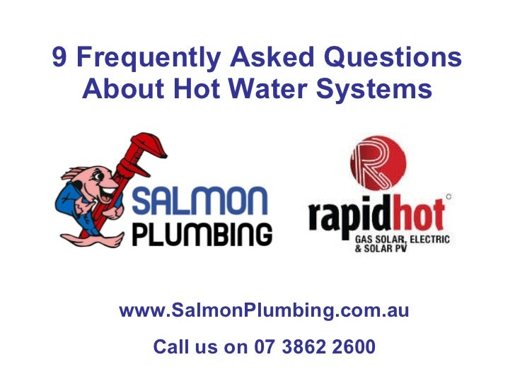 9 Frequently Asked Questions About Hot Water Systems www.SalmonPlumbing.com.au Call us on 07 3862 2600