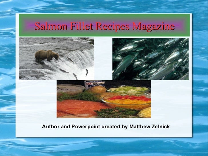Salmon Fillet Recipes Magazine Author and Powerpoint created by Matthew Zelnick