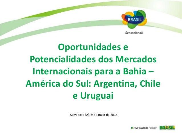 Salvador (BA), 9 de maio de 2014 Oportunidades e Potencialidades dos Mercados Internacionais para a Bahia – América do Sul...