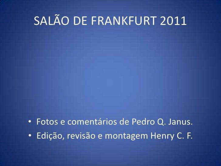 Fotos e comentários de Pedro Q. Janus.<br />Edição, revisão e montagem Henry C. F.<br />SALÃO DE FRANKFURT 2011<br />