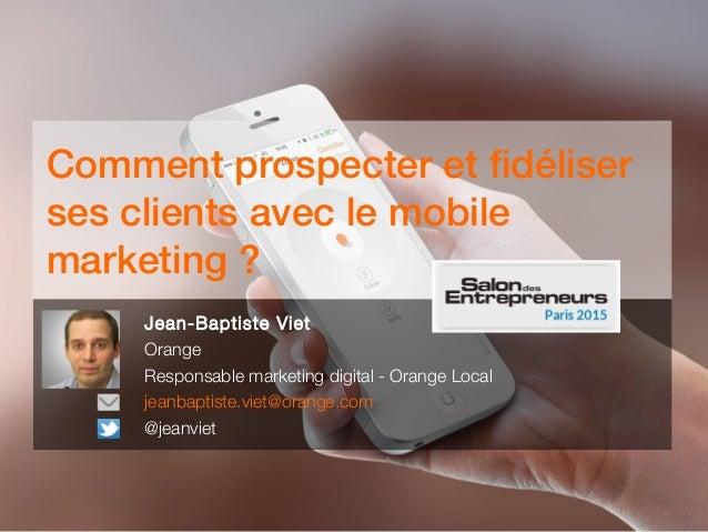 Comment prospecter et fidéliser ses clients avec le mobile marketing ? Jean-Baptiste Viet Orange Responsable marketing dig...